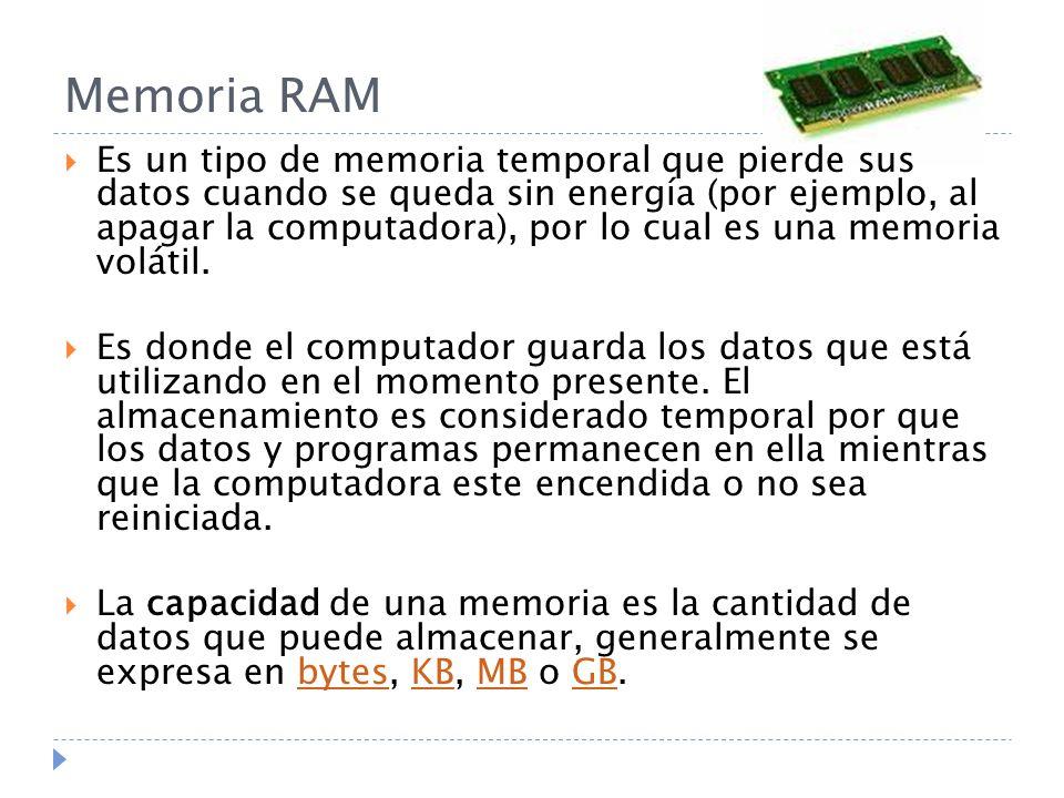 Memoria RAM Es un tipo de memoria temporal que pierde sus datos cuando se queda sin energía (por ejemplo, al apagar la computadora), por lo cual es un