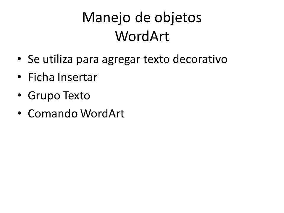Manejo de objetos WordArt Se utiliza para agregar texto decorativo Ficha Insertar Grupo Texto Comando WordArt