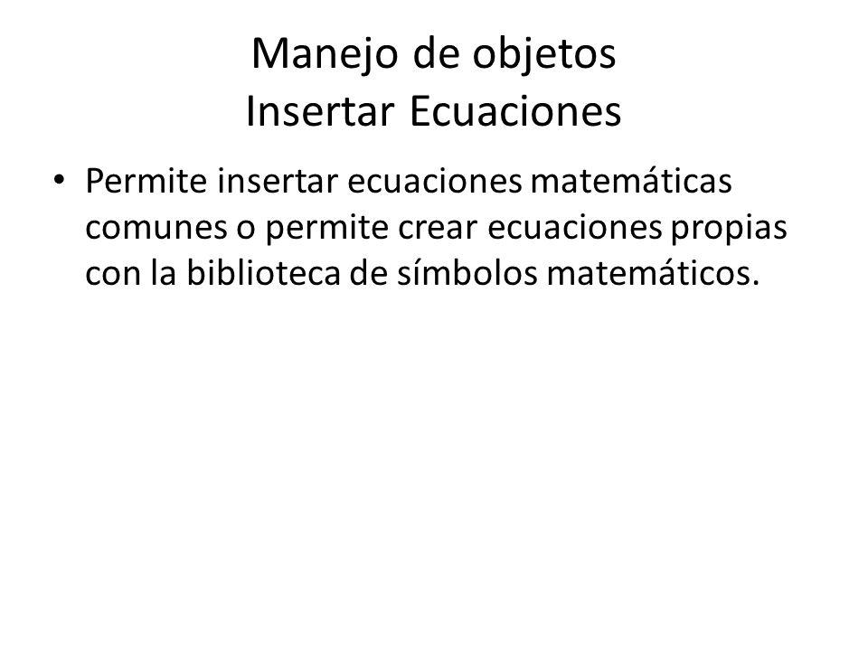 Manejo de objetos Insertar Ecuaciones Permite insertar ecuaciones matemáticas comunes o permite crear ecuaciones propias con la biblioteca de símbolos