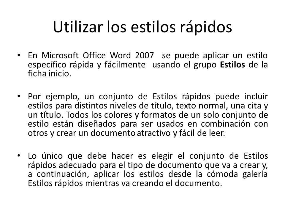 Utilizar los estilos rápidos En Microsoft Office Word 2007 se puede aplicar un estilo específico rápida y fácilmente usando el grupo Estilos de la fic