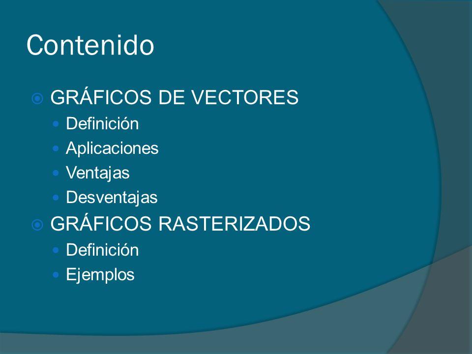 Contenido GRÁFICOS DE VECTORES Definición Aplicaciones Ventajas Desventajas GRÁFICOS RASTERIZADOS Definición Ejemplos