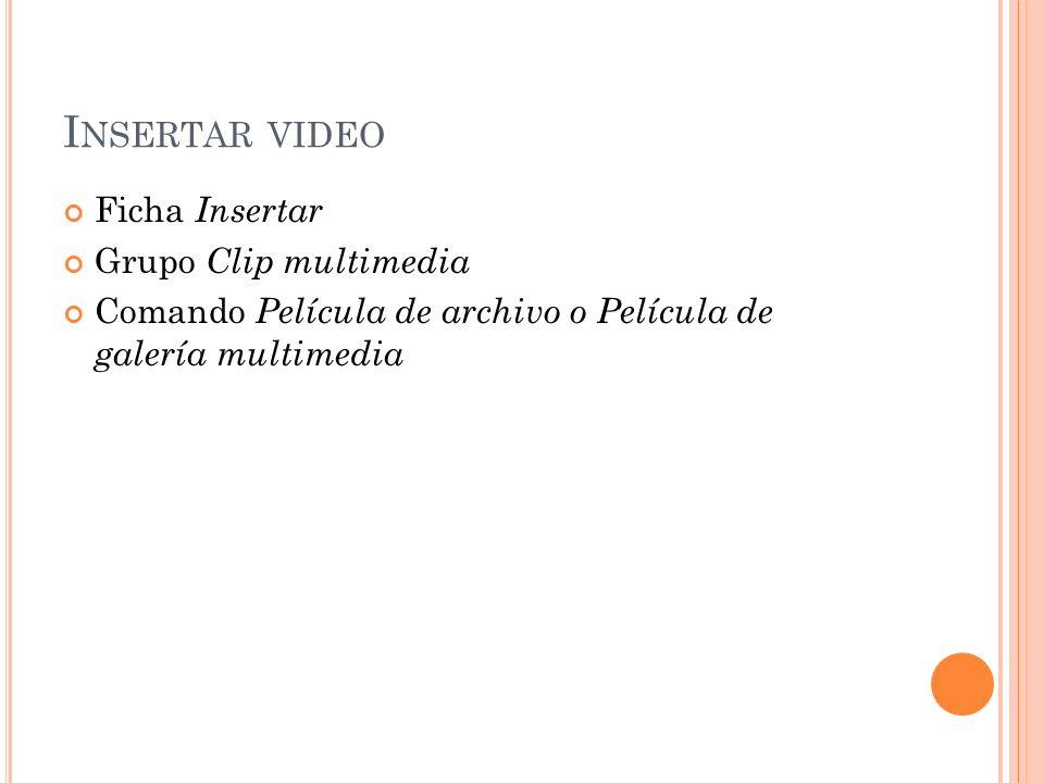 I NSERTAR VIDEO Ficha Insertar Grupo Clip multimedia Comando Película de archivo o Película de galería multimedia