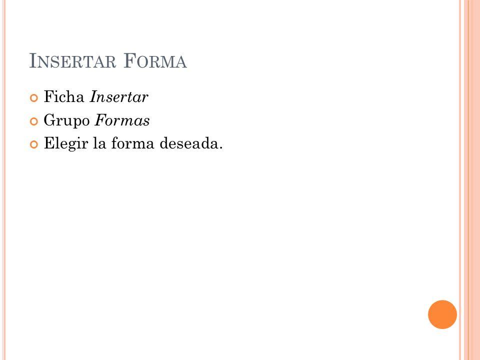 I NSERTAR F ORMA Ficha Insertar Grupo Formas Elegir la forma deseada.