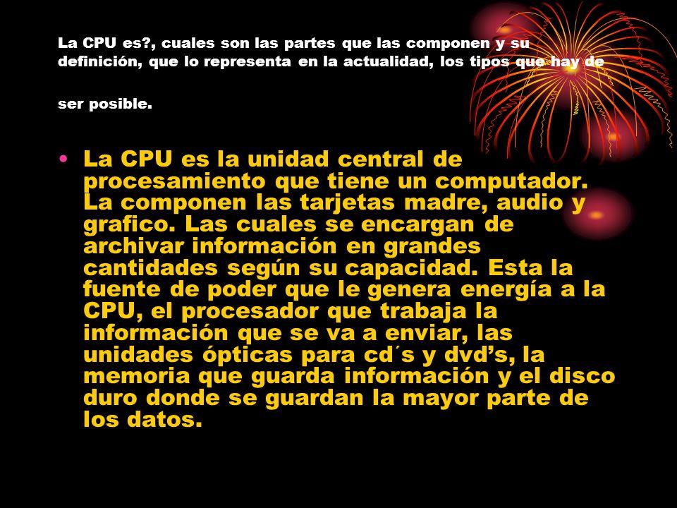 La CPU es?, cuales son las partes que las componen y su definición, que lo representa en la actualidad, los tipos que hay de ser posible. La CPU es la