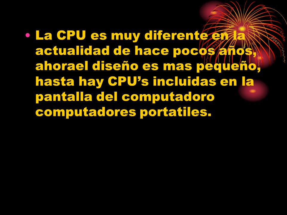 La CPU es muy diferente en la actualidad de hace pocos años, ahorael diseño es mas pequeño, hasta hay CPUs incluidas en la pantalla del computadoro co
