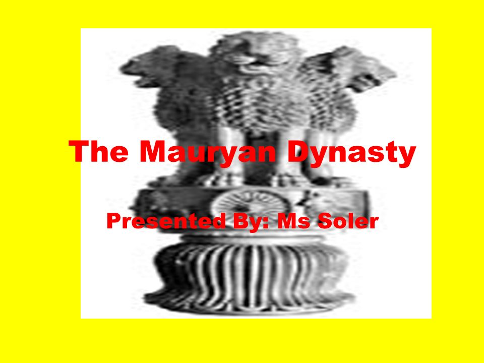 The Mauryan Dynasty Presented By: Ms Soler