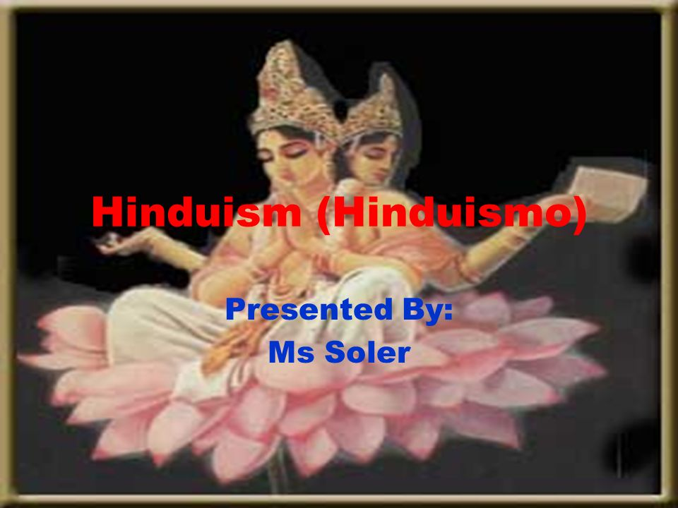 Hinduism (Hinduismo) Presented By: Ms Soler