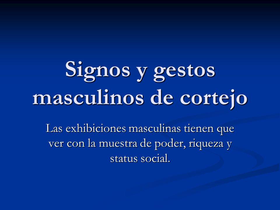 Signos y gestos masculinos de cortejo Las exhibiciones masculinas tienen que ver con la muestra de poder, riqueza y status social.