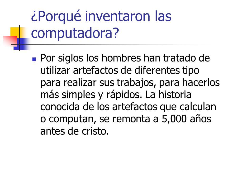 ¿Porqué inventaron las computadora? Por siglos los hombres han tratado de utilizar artefactos de diferentes tipo para realizar sus trabajos, para hace