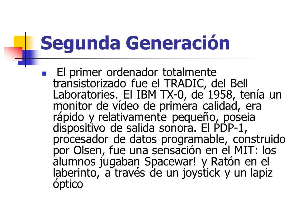 Segunda Generación El primer ordenador totalmente transistorizado fue el TRADIC, del Bell Laboratories. El IBM TX-0, de 1958, tenía un monitor de víde