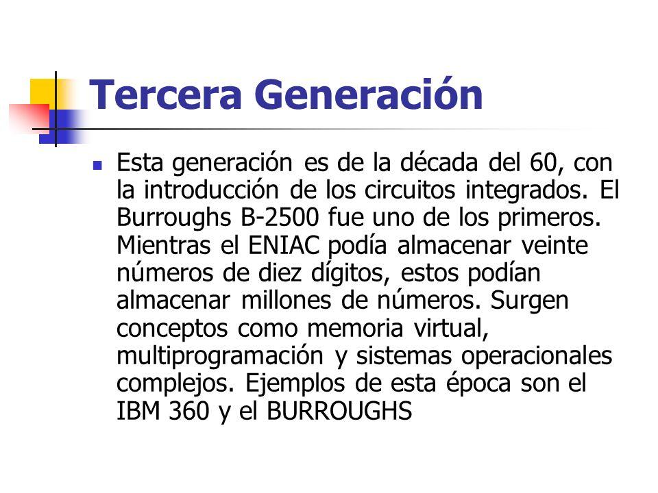 Tercera Generación Esta generación es de la década del 60, con la introducción de los circuitos integrados. El Burroughs B-2500 fue uno de los primero