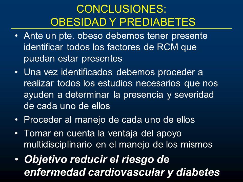CONCLUSIONES: OBESIDAD Y PREDIABETES Ante un pte. obeso debemos tener presente identificar todos los factores de RCM que puedan estar presentes Una ve