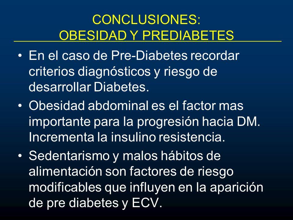 CONCLUSIONES: OBESIDAD Y PREDIABETES En el caso de Pre-Diabetes recordar criterios diagnósticos y riesgo de desarrollar Diabetes. Obesidad abdominal e