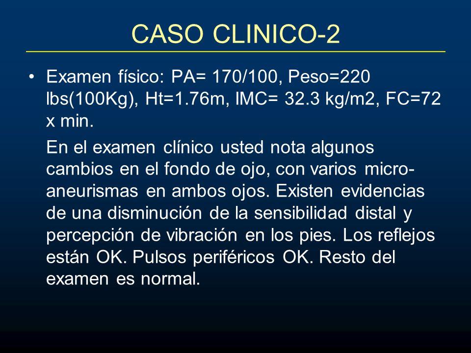 CASO CLINICO-2 Examen físico: PA= 170/100, Peso=220 lbs(100Kg), Ht=1.76m, IMC= 32.3 kg/m2, FC=72 x min. En el examen clínico usted nota algunos cambio