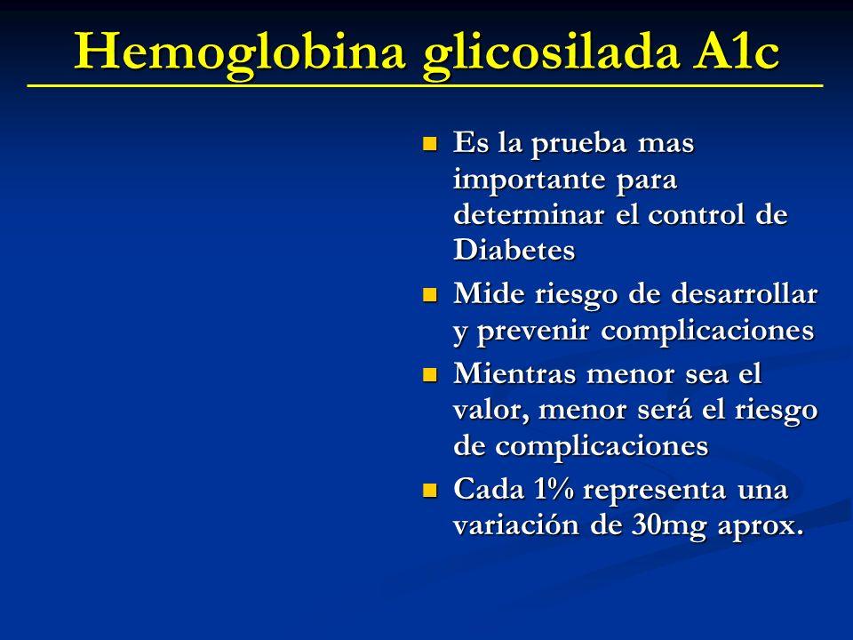 Hemoglobina glicosilada A1c Es la prueba mas importante para determinar el control de Diabetes Mide riesgo de desarrollar y prevenir complicaciones Mi