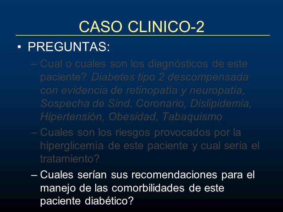CASO CLINICO-2 PREGUNTAS: –Cual o cuales son los diagnósticos de este paciente? Diabetes tipo 2 descompensada con evidencia de retinopatía y neuropatí