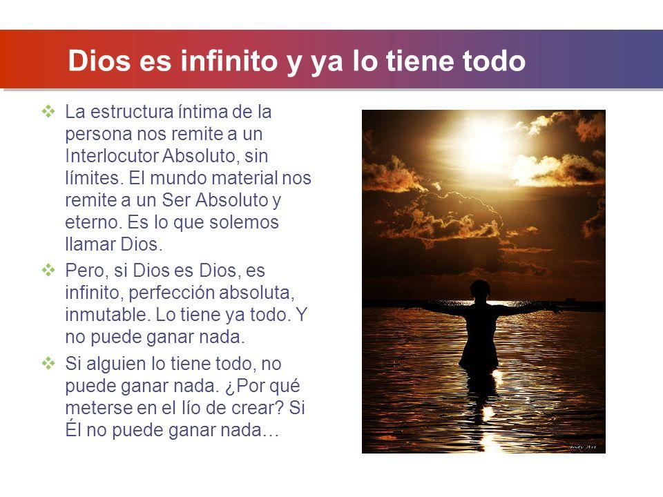 Dios es infinito y ya lo tiene todo La estructura íntima de la persona nos remite a un Interlocutor Absoluto, sin límites.