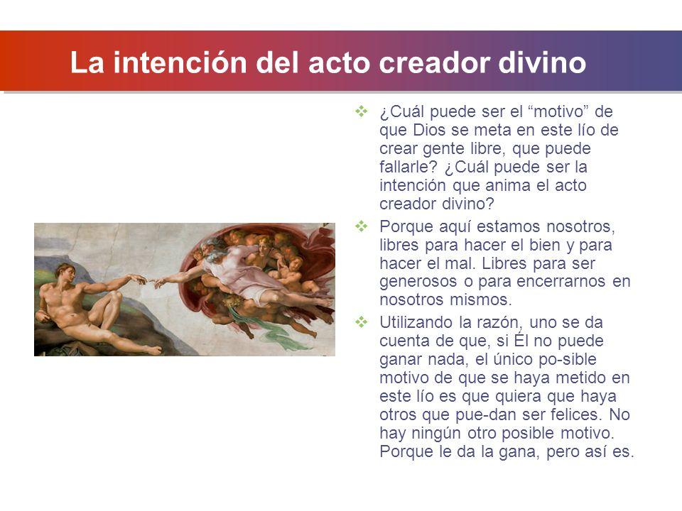 La intención del acto creador divino ¿Cuál puede ser el motivo de que Dios se meta en este lío de crear gente libre, que puede fallarle.