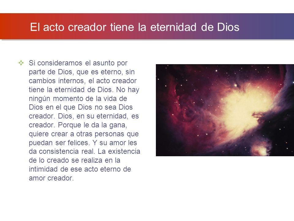 El acto creador tiene la eternidad de Dios Si consideramos el asunto por parte de Dios, que es eterno, sin cambios internos, el acto creador tiene la