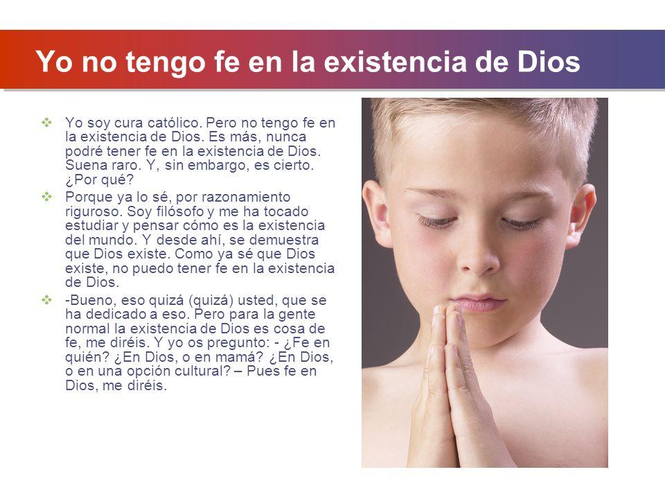 Yo no tengo fe en la existencia de Dios Yo soy cura católico.
