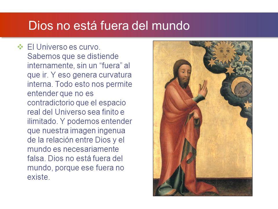 Dios no está fuera del mundo El Universo es curvo.