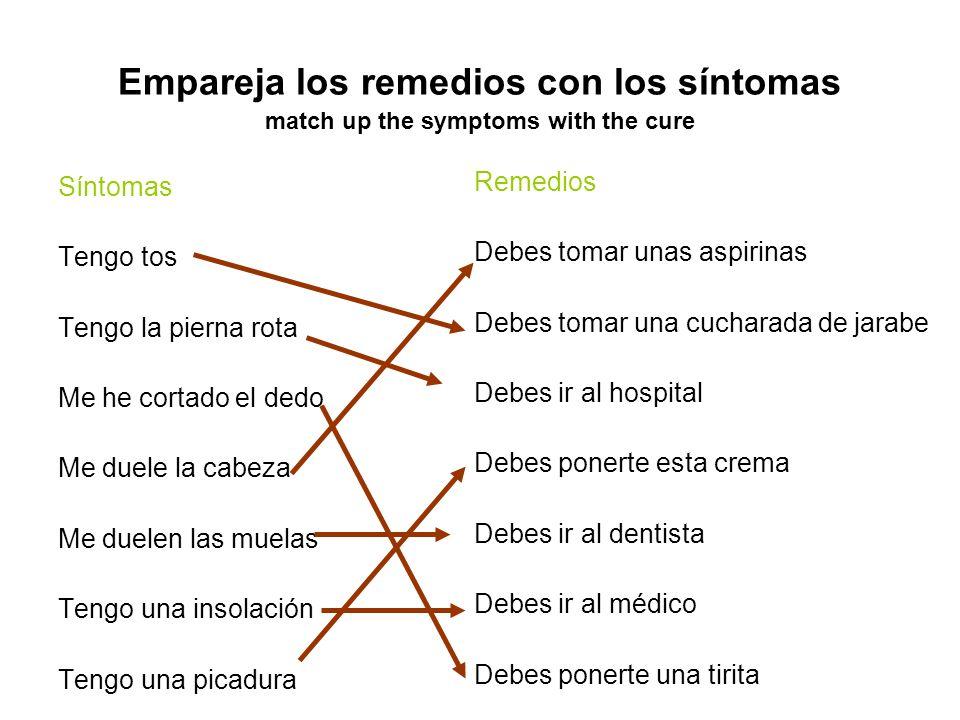 Empareja los remedios con los síntomas match up the symptoms with the cure Síntomas Tengo tos Tengo la pierna rota Me he cortado el dedo Me duele la c