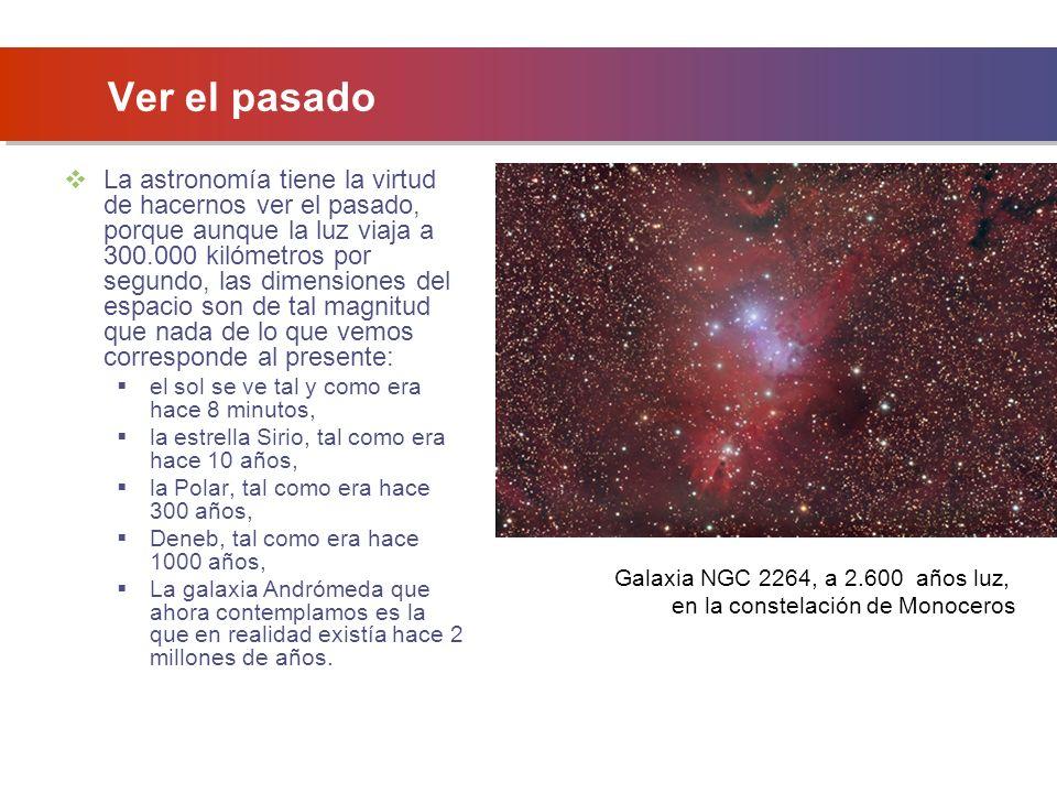 Ver el pasado La astronomía tiene la virtud de hacernos ver el pasado, porque aunque la luz viaja a 300.000 kilómetros por segundo, las dimensiones del espacio son de tal magnitud que nada de lo que vemos corresponde al presente: el sol se ve tal y como era hace 8 minutos, la estrella Sirio, tal como era hace 10 años, la Polar, tal como era hace 300 años, Deneb, tal como era hace 1000 años, La galaxia Andrómeda que ahora contemplamos es la que en realidad existía hace 2 millones de años.