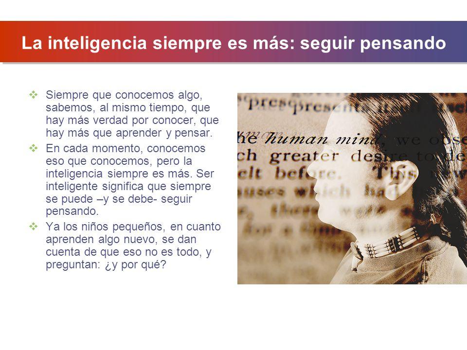 La inteligencia siempre es más: seguir pensando Siempre que conocemos algo, sabemos, al mismo tiempo, que hay más verdad por conocer, que hay más que
