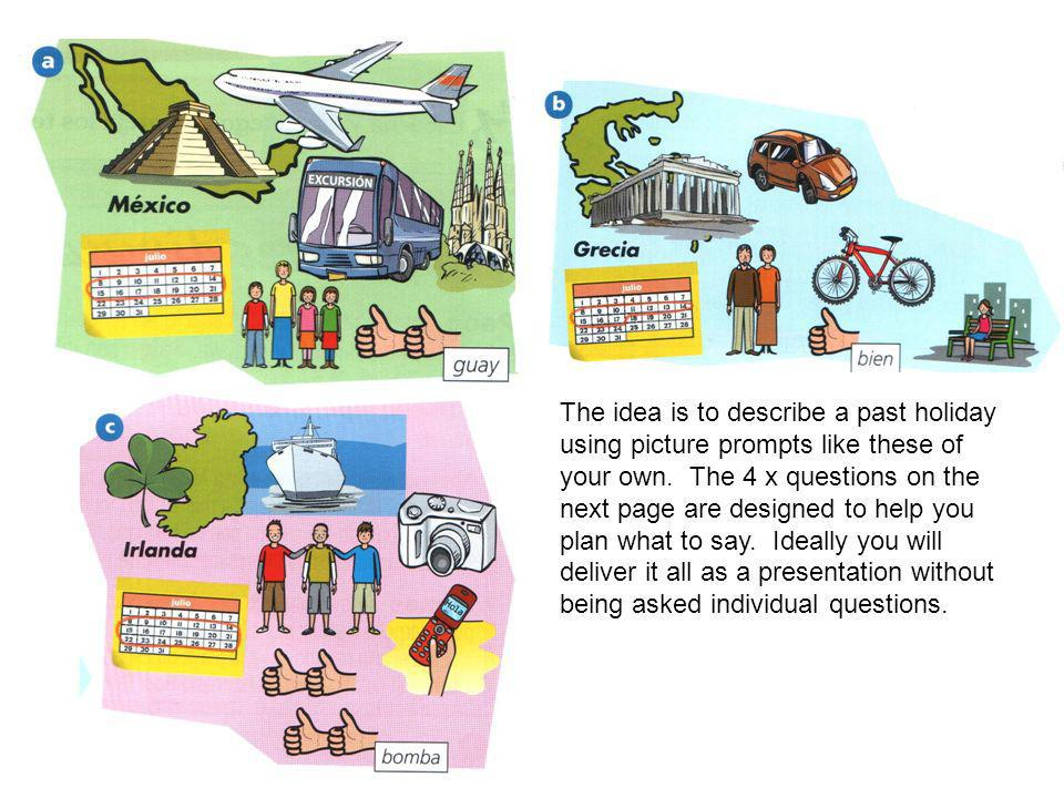 The idea is to describe a past holiday using picture prompts like these of your own. The 4 x questions on the next page are designed to help you plan