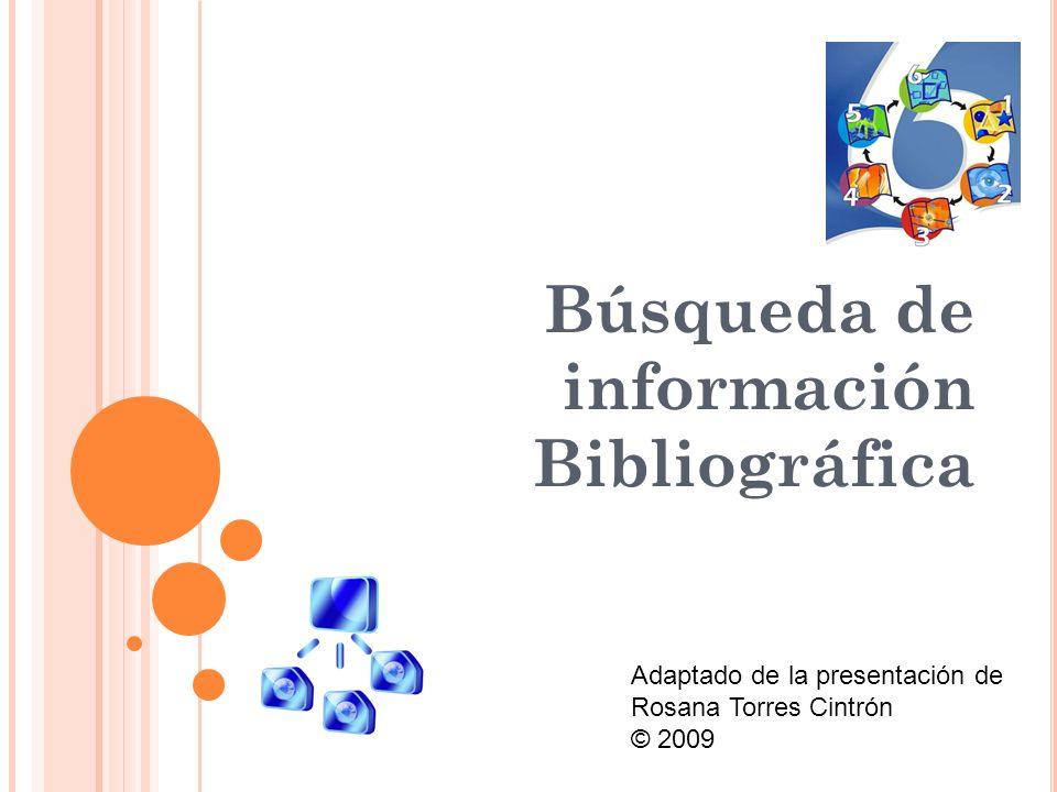 Búsqueda de información Bibliográfica Adaptado de la presentación de Rosana Torres Cintrón © 2009