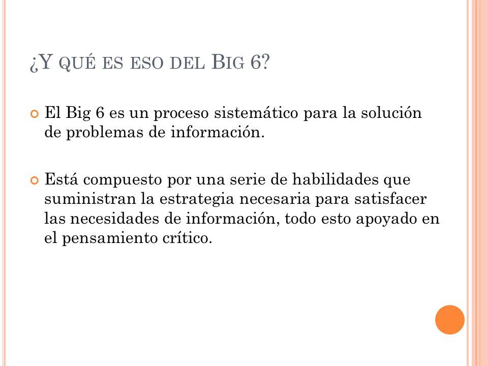 ¿Y QUÉ ES ESO DEL B IG 6? El Big 6 es un proceso sistemático para la solución de problemas de información. Está compuesto por una serie de habilidades