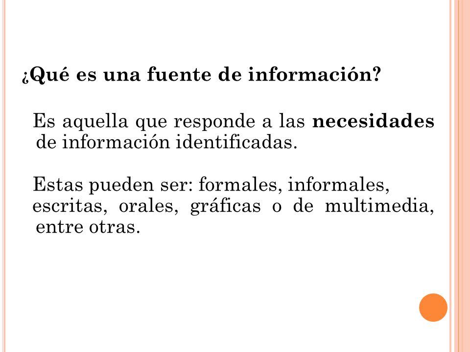¿ Qué es una fuente de información? Es aquella que responde a las necesidades de información identificadas. Estas pueden ser: formales, informales, es