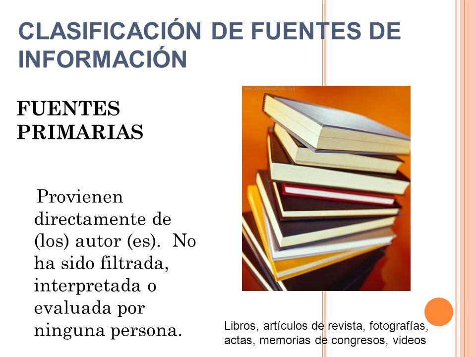 FUENTES PRIMARIAS Provienen directamente de (los) autor (es). No ha sido filtrada, interpretada o evaluada por ninguna persona. Libros, artículos de r
