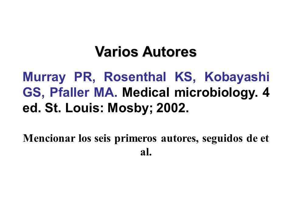 Varios Autores Murray PR, Rosenthal KS, Kobayashi GS, Pfaller MA. Medical microbiology. 4 ed. St. Louis: Mosby; 2002. Mencionar los seis primeros auto