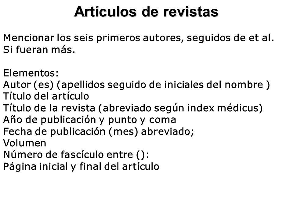 Artículos de revistas Mencionar los seis primeros autores, seguidos de et al. Si fueran más. Elementos: Autor (es) (apellidos seguido de iniciales del