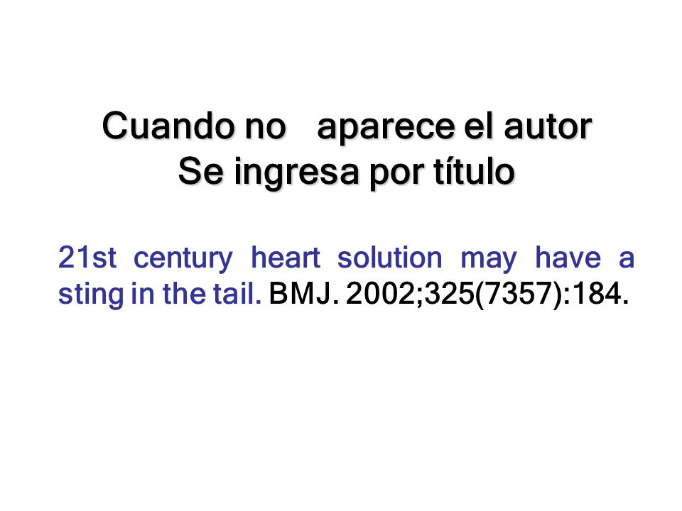 Cuando no aparece el autor Se ingresa por título 21st century heart solution may have a sting in the tail. BMJ. 2002;325(7357):184.