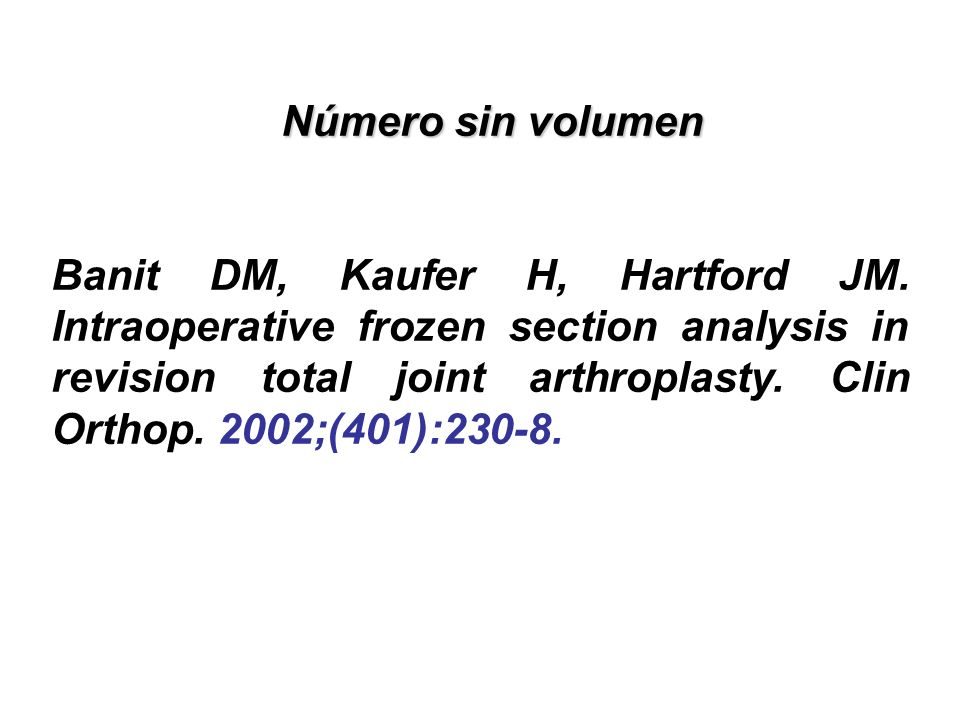 Número sin volumen Número sin volumen Banit DM, Kaufer H, Hartford JM. Intraoperative frozen section analysis in revision total joint arthroplasty. Cl