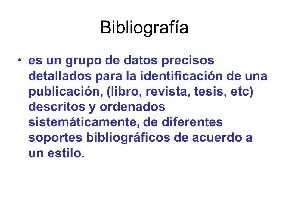 Bibliografía es un grupo de datos precisos detallados para la identificación de una publicación, (libro, revista, tesis, etc) descritos y ordenados si