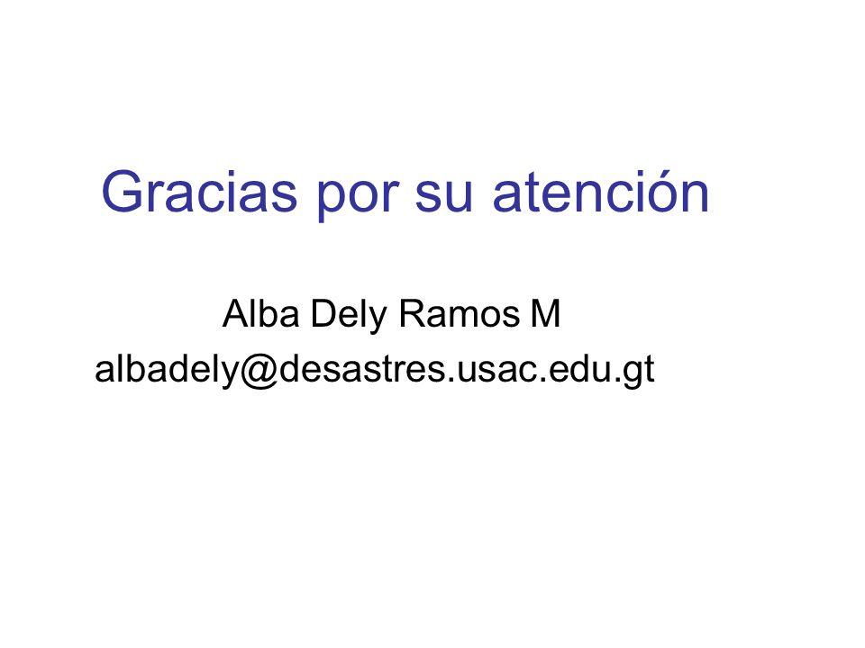 Gracias por su atención Alba Dely Ramos M albadely@desastres.usac.edu.gt