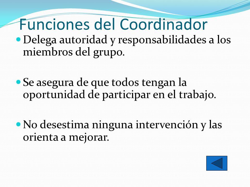 Funciones del Coordinador Delega autoridad y responsabilidades a los miembros del grupo. Se asegura de que todos tengan la oportunidad de participar e