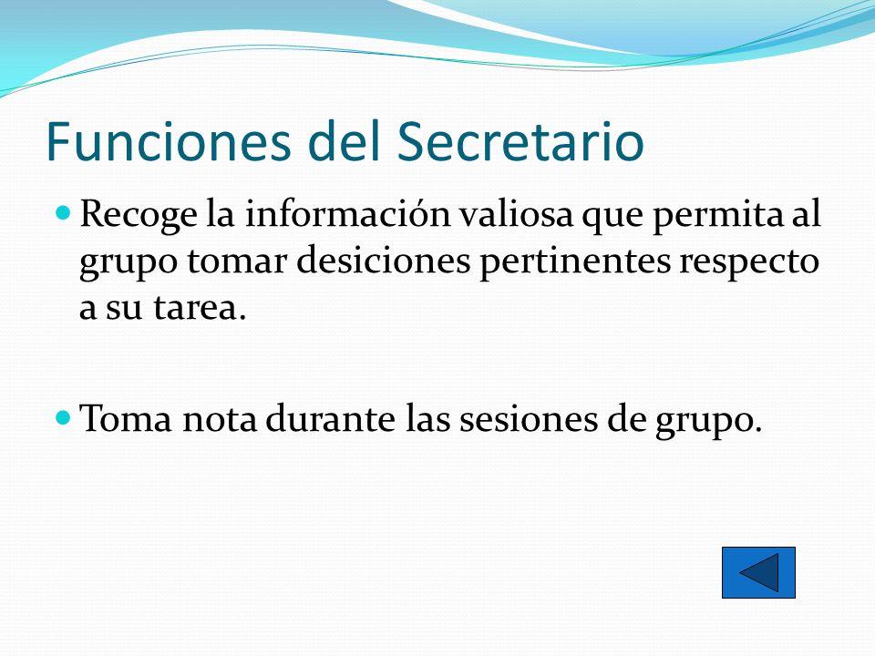 Funciones del Secretario Recoge la información valiosa que permita al grupo tomar desiciones pertinentes respecto a su tarea. Toma nota durante las se