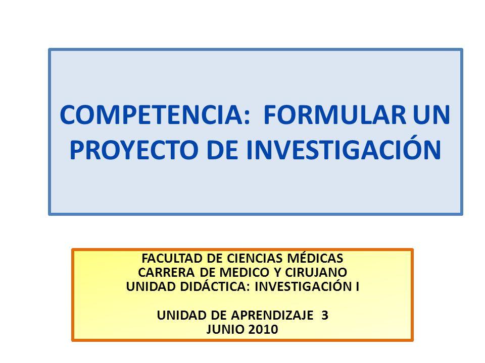 COMPETENCIA: FORMULAR UN PROYECTO DE INVESTIGACIÓN FACULTAD DE CIENCIAS MÉDICAS CARRERA DE MEDICO Y CIRUJANO UNIDAD DIDÁCTICA: INVESTIGACIÓN I UNIDAD