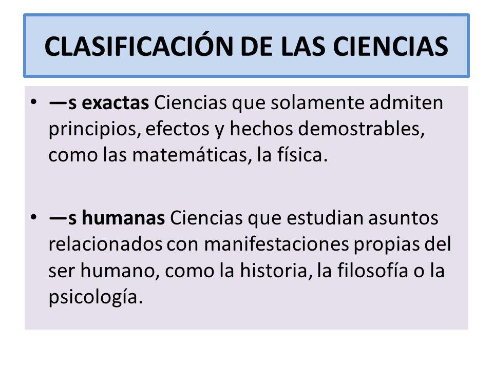 CLASIFICACIÓN DE LAS CIENCIAS s exactas Ciencias que solamente admiten principios, efectos y hechos demostrables, como las matemáticas, la física. s h