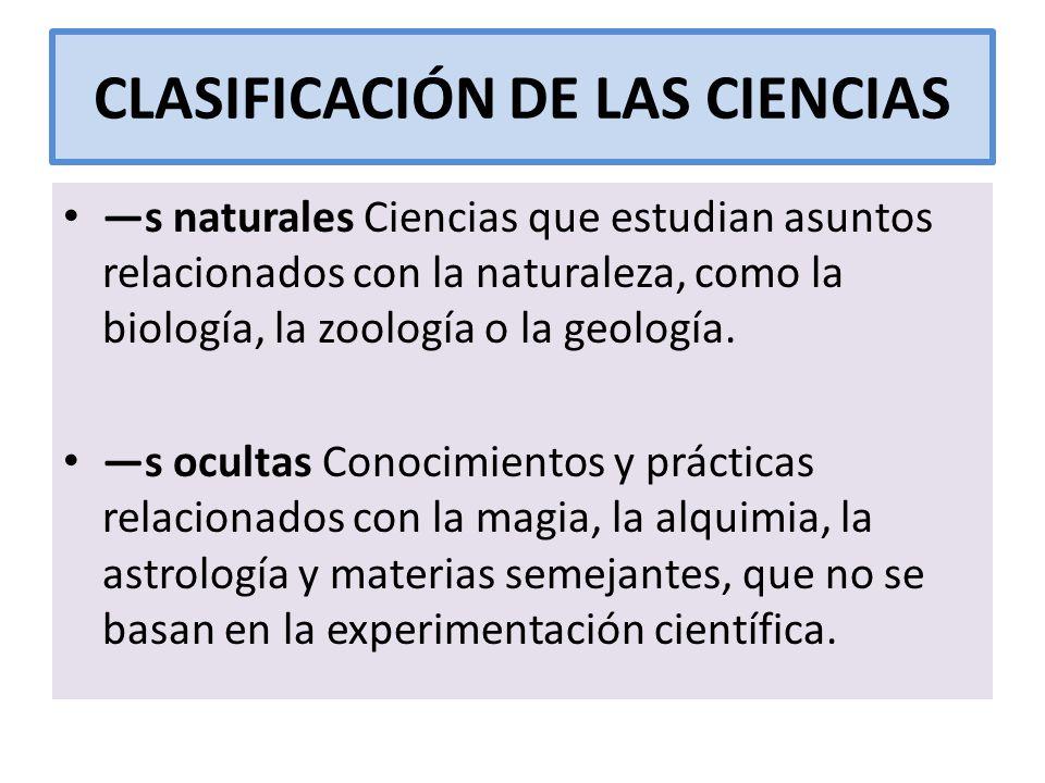 CLASIFICACIÓN DE LAS CIENCIAS s naturales Ciencias que estudian asuntos relacionados con la naturaleza, como la biología, la zoología o la geología. s