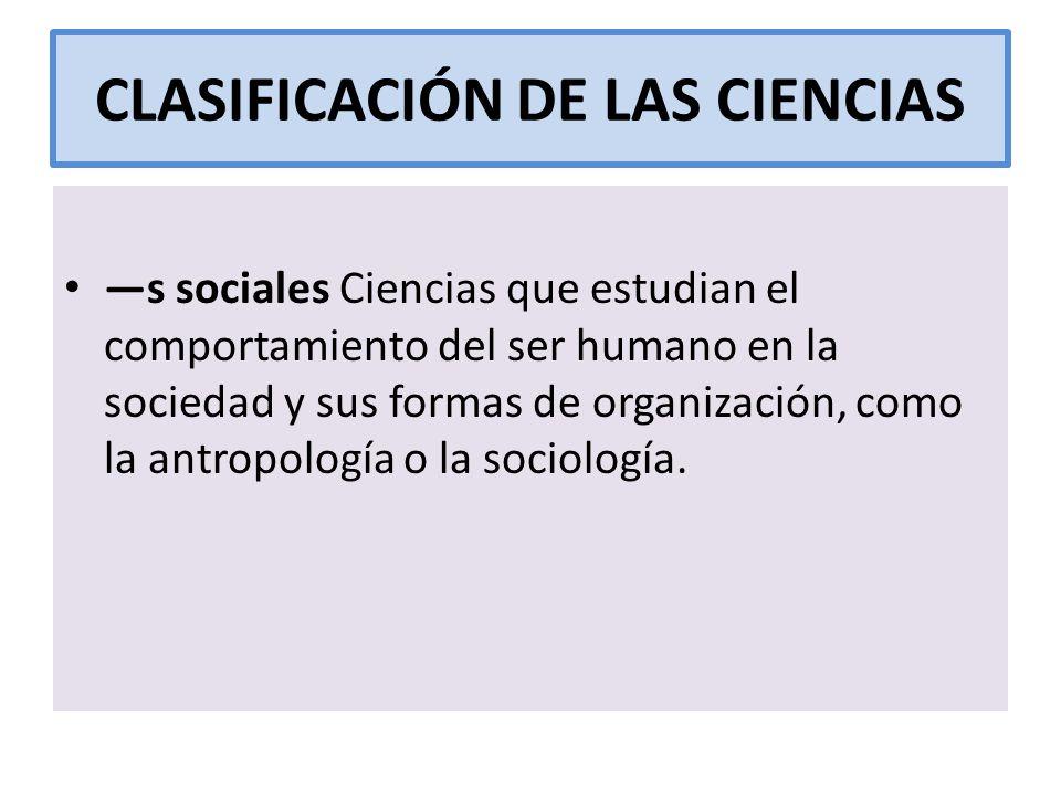 CLASIFICACIÓN DE LAS CIENCIAS s sociales Ciencias que estudian el comportamiento del ser humano en la sociedad y sus formas de organización, como la a