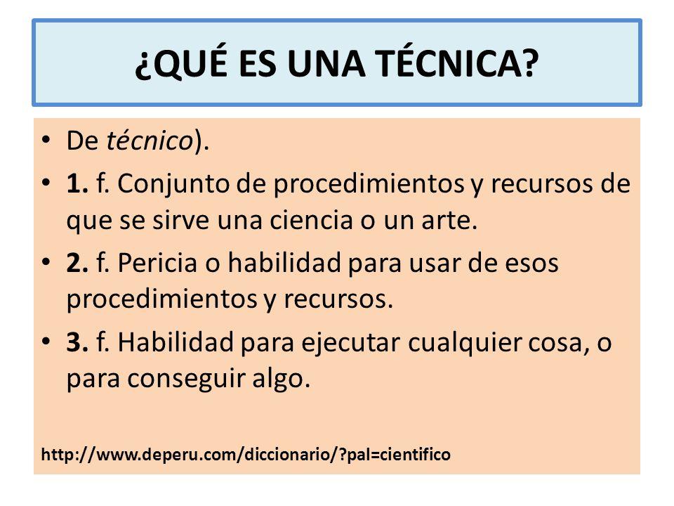 ¿QUÉ ES UNA TÉCNICA? De técnico). 1. f. Conjunto de procedimientos y recursos de que se sirve una ciencia o un arte. 2. f. Pericia o habilidad para us