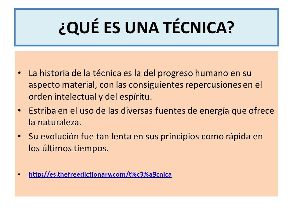 ¿QUÉ ES UNA TÉCNICA? La historia de la técnica es la del progreso humano en su aspecto material, con las consiguientes repercusiones en el orden intel