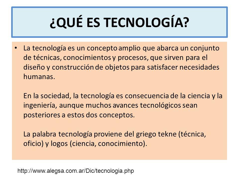 ¿QUÉ ES TECNOLOGÍA? La tecnología es un concepto amplio que abarca un conjunto de técnicas, conocimientos y procesos, que sirven para el diseño y cons