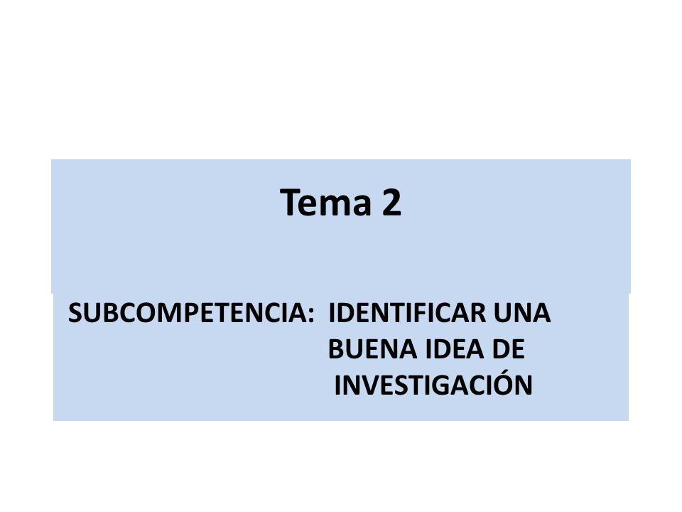 Tema 2 SUBCOMPETENCIA: IDENTIFICAR UNA BUENA IDEA DE INVESTIGACIÓN