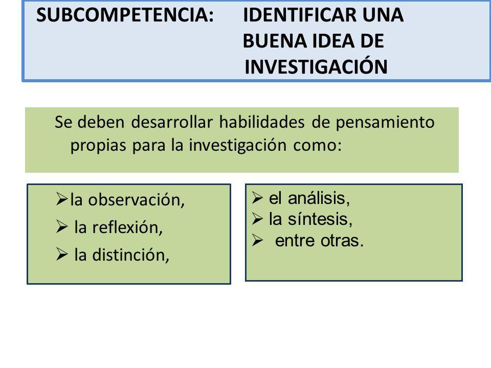 SUBCOMPETENCIA: IDENTIFICAR UNA BUENA IDEA DE INVESTIGACIÓN Se deben desarrollar habilidades de pensamiento propias para la investigación como: la obs